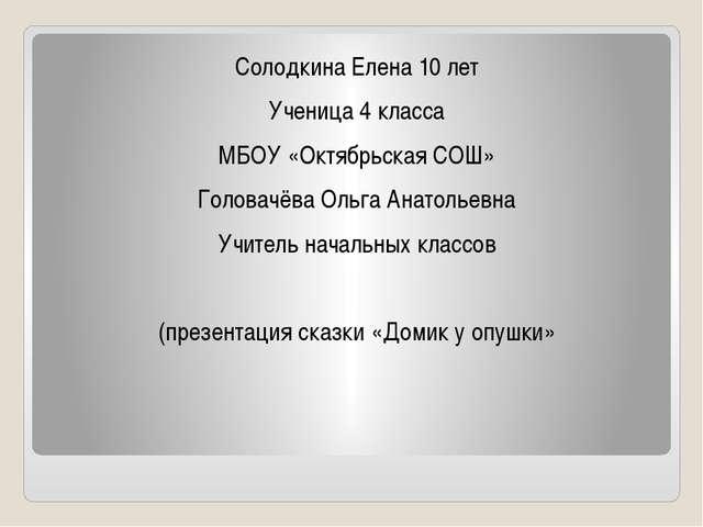 Солодкина Елена 10 лет Ученица 4 класса МБОУ «Октябрьская СОШ» Головачёва Оль...