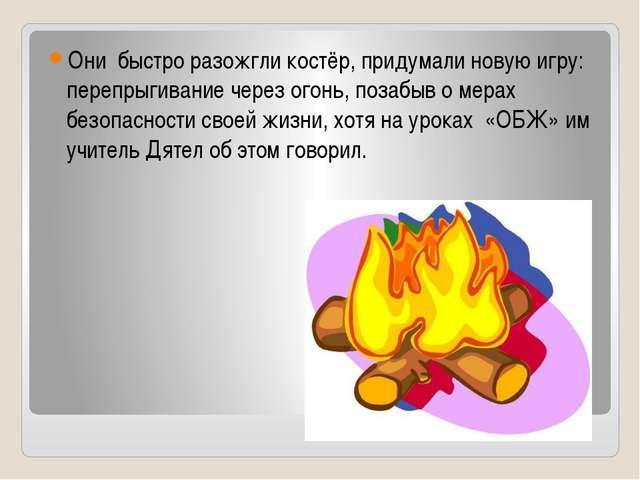 Они быстро разожгли костёр, придумали новую игру: перепрыгивание через огонь,...