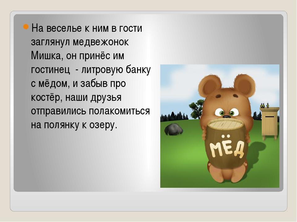 На веселье к ним в гости заглянул медвежонок Мишка, он принёс им гостинец - л...