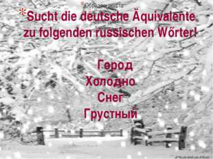 Sucht die deutsche Äquivalente zu folgenden russischen Wőrter! Город Холодно