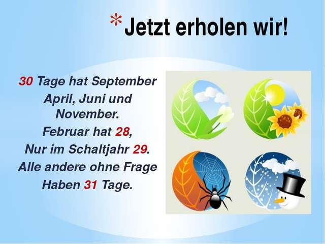 30 Tage hat September April, Juni und November. Februar hat 28, Nur im Schal...