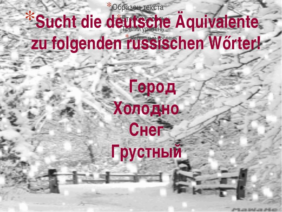 Sucht die deutsche Äquivalente zu folgenden russischen Wőrter! Город Холодно...