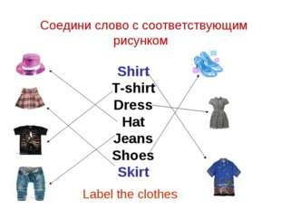 Соедини слово с соответствующим рисунком Shirt T-shirt Dress Hat Jeans Shoes