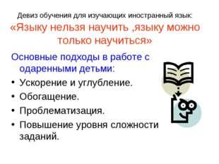 Девиз обучения для изучающих иностранный язык: «Языку нельзя научить ,языку м