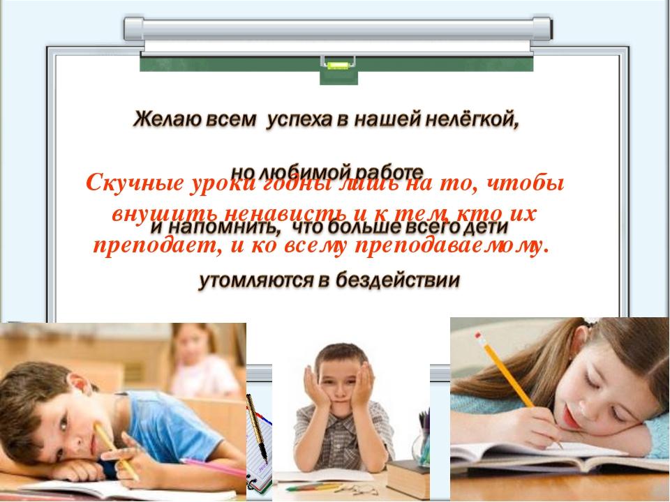 Скучные уроки годны лишь на то, чтобы внушить ненависть и к тем, кто их препо...