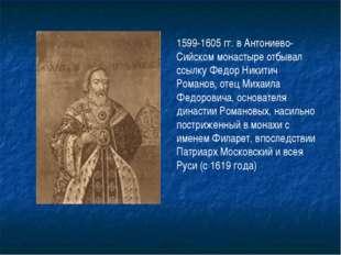 1599-1605 гг. в Антониево-Сийском монастыре отбывал ссылку Федор Никитич Рома