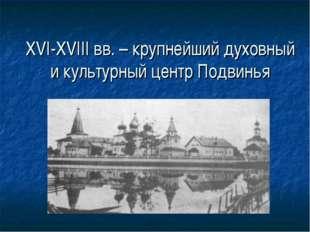 XVI-XVIII вв. – крупнейший духовный и культурный центр Подвинья