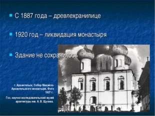 С 1887 года – древлехранилице 1920 год – ликвидация монастыря Здание не сохра