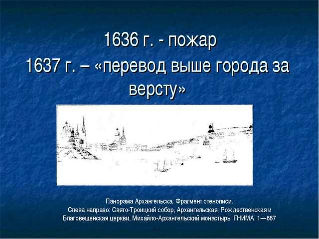 1636 г. - пожар 1637 г. – «перевод выше города за версту» Панорама Архангельс...