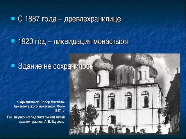 С 1887 года – древлехранилице 1920 год – ликвидация монастыря Здание не сохра...