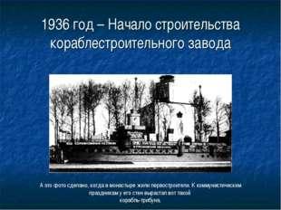 1936 год – Начало строительства кораблестроительного завода А это фото сделан