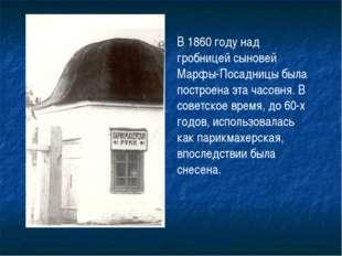 В 1860 году над гробницей сыновей Марфы-Посадницы была построена эта часовня.