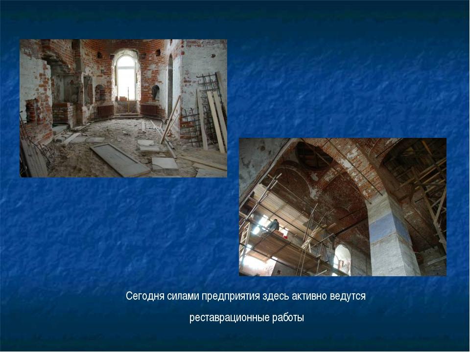 Сегодня силами предприятия здесь активно ведутся реставрационные работы