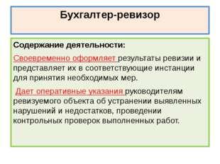 Бухгалтер-ревизор Содержание деятельности: Своевременно оформляет результаты
