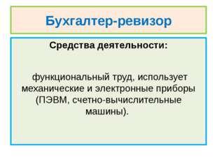 Бухгалтер-ревизор Средства деятельности: функциональный труд, использует меха