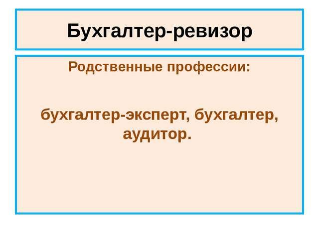 Бухгалтер-ревизор Родственные профессии: бухгалтер-эксперт, бухгалтер, аудитор.