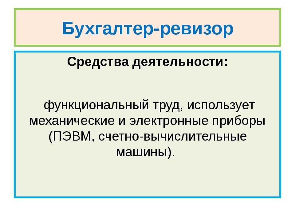 Бухгалтер-ревизор Средства деятельности: функциональный труд, использует меха...