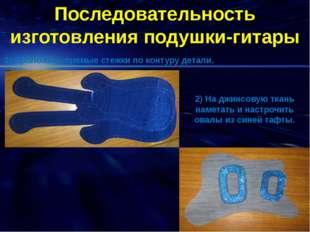 Последовательность изготовления подушки-гитары 1) Проложить прямые стежки по