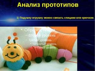 Анализ прототипов 1) Подушку-игрушку можно связать спицами или крючком.