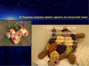 4) Подушку-игрушку можно сделать из лоскутков ткани