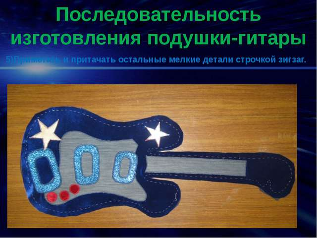 Последовательность изготовления подушки-гитары 5)Приметать и притачать осталь...