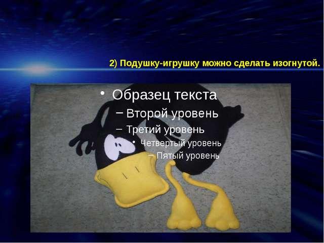 2) Подушку-игрушку можно сделать изогнутой.