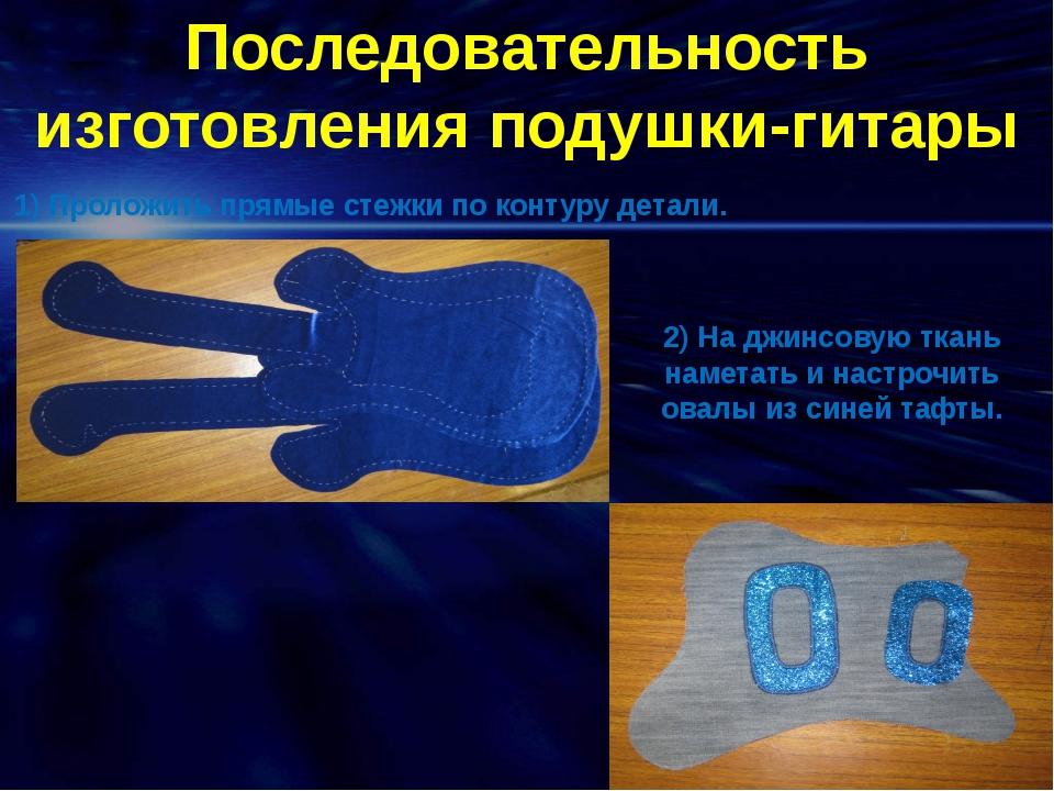 Последовательность изготовления подушки-гитары 1) Проложить прямые стежки по...