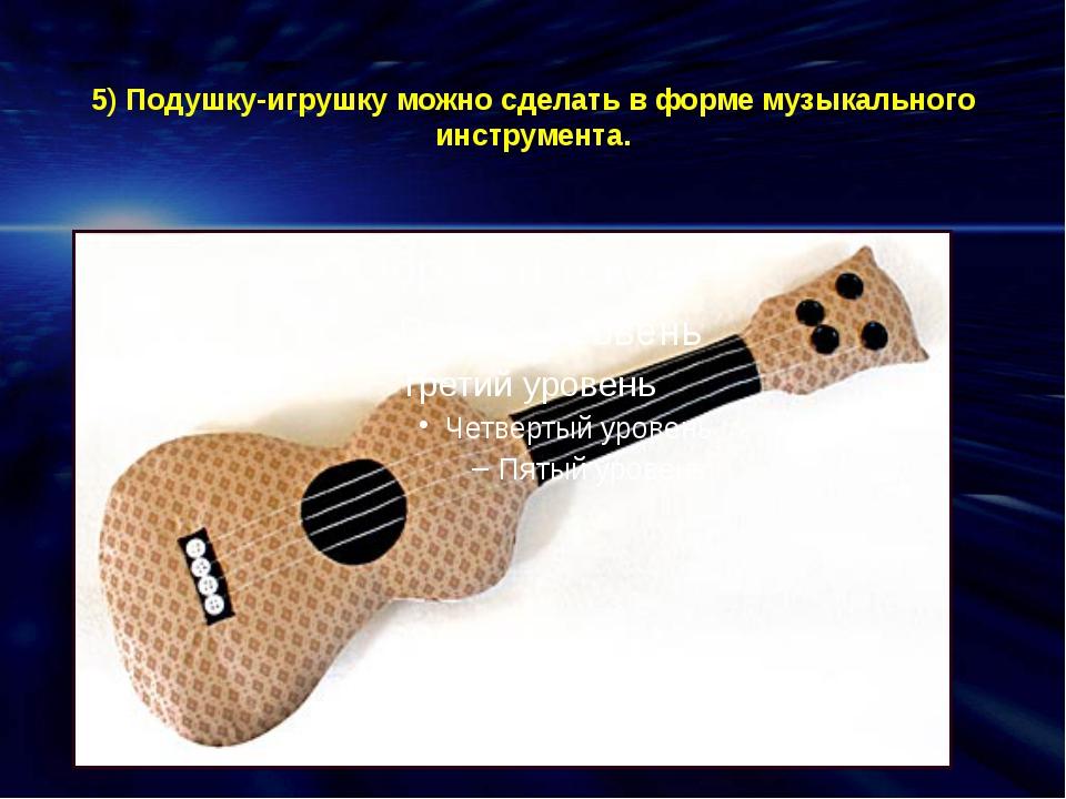 5) Подушку-игрушку можно сделать в форме музыкального инструмента.