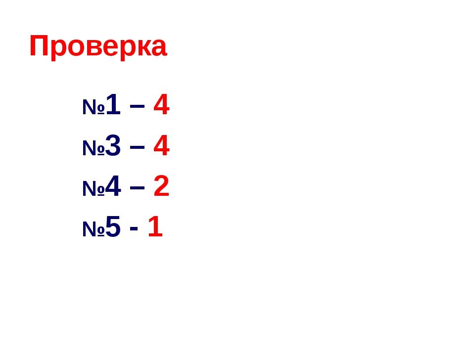 Проверка №1 – 4 №3 – 4 №4 – 2 №5 - 1