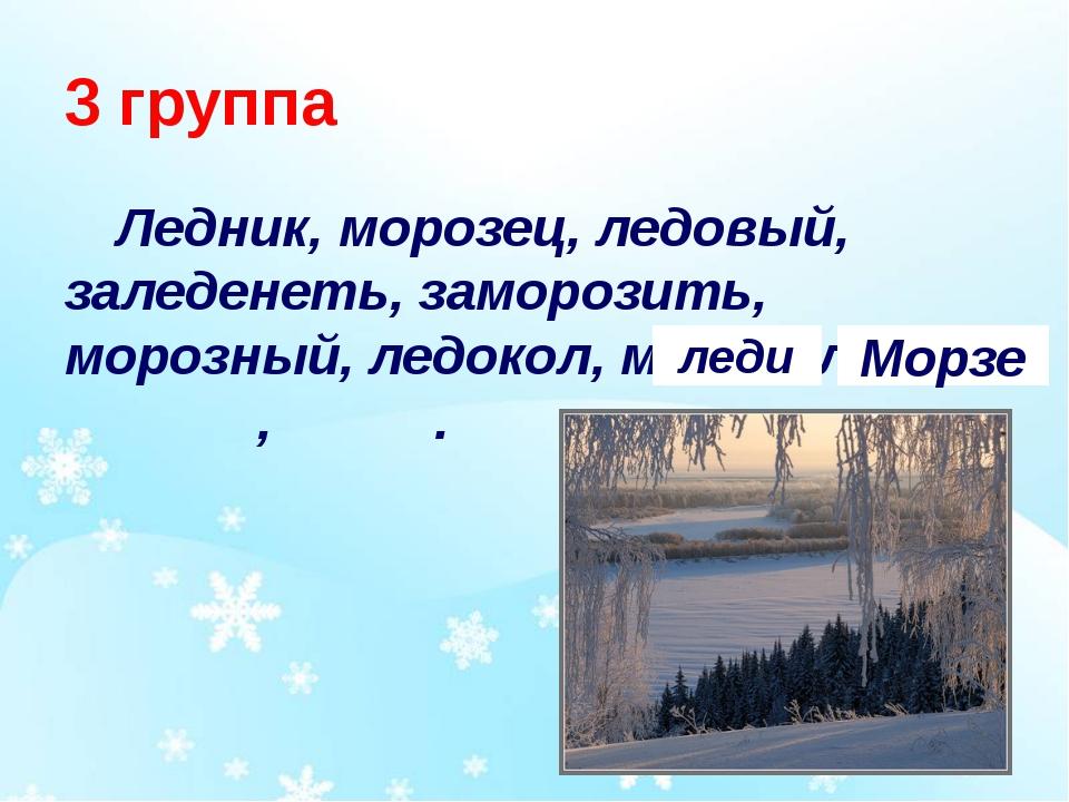 3 группа Ледник, морозец, ледовый, заледенеть, заморозить, морозный, ледокол,...