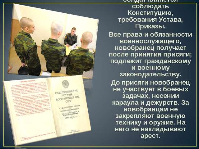 Принимая присягу, солдат клянется соблюдать Конституцию, требования Устава, П...