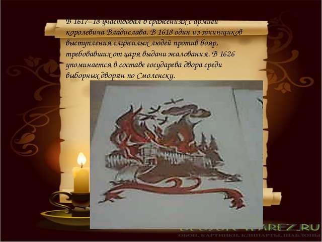 В 1617–18 участвовал в сражениях с армией королевича Владислава. В 1618 один...