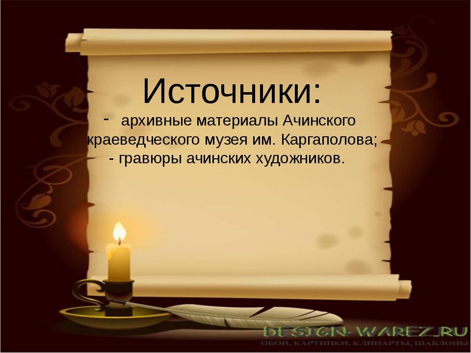 Источники: архивные материалы Ачинского краеведческого музея им. Каргаполова;...
