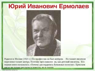 Юрий Иванович Ермолаев Родился в Москве (1921 г.) По профессии он был актёром