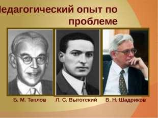 Педагогический опыт по проблеме Л. С. Выготский В. Н. Шадриков Б. М. Теплов