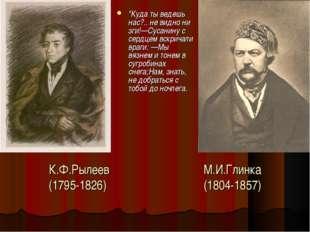 """К.Ф.Рылеев М.И.Глинка (1795-1826) (1804-1857) """"Куда ты ведешь нас?.. не видно"""