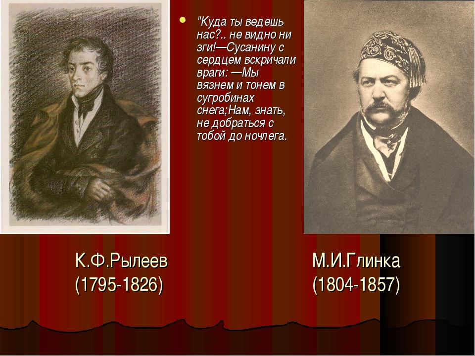 """К.Ф.Рылеев М.И.Глинка (1795-1826) (1804-1857) """"Куда ты ведешь нас?.. не видно..."""