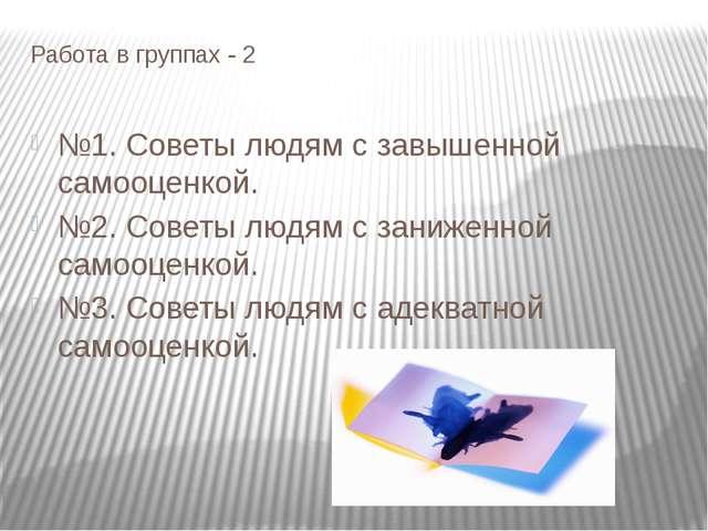 Работа в группах - 2 №1. Советы людям с завышенной самооценкой. №2. Советы лю...