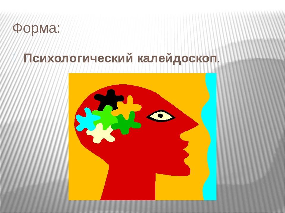 Форма: Психологический калейдоскоп.