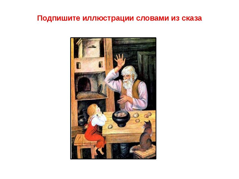 Подпишите иллюстрации словами из сказа