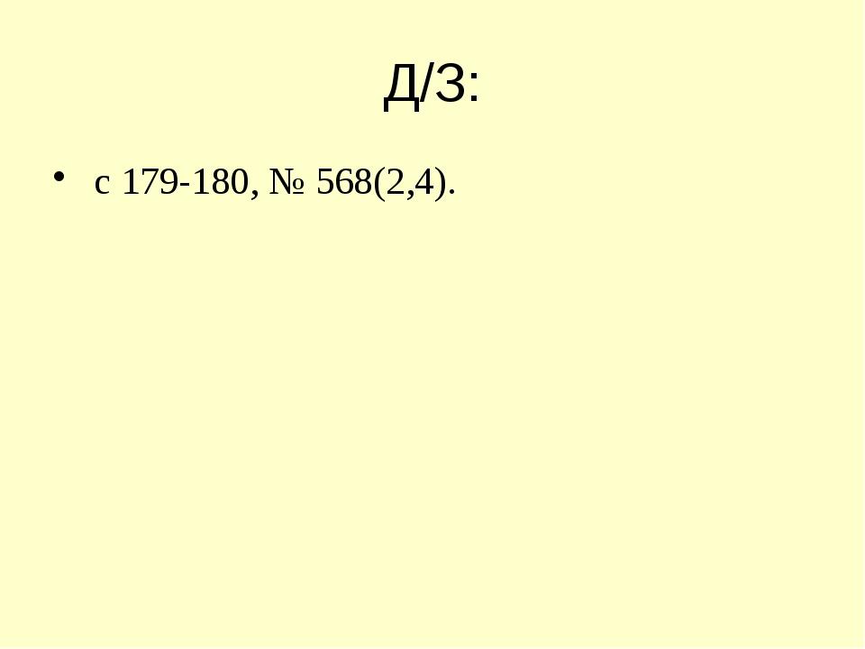 Д/З: с 179-180, № 568(2,4).