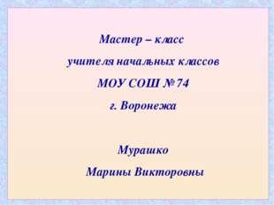 Мастер – класс учителя начальных классов МОУ СОШ № 74 г. Воронежа Мурашко Мар