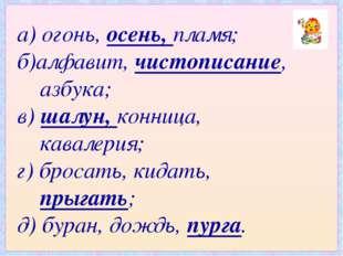а) огонь, осень, пламя; б)алфавит, чистописание, азбука; в) шалун, конница, к