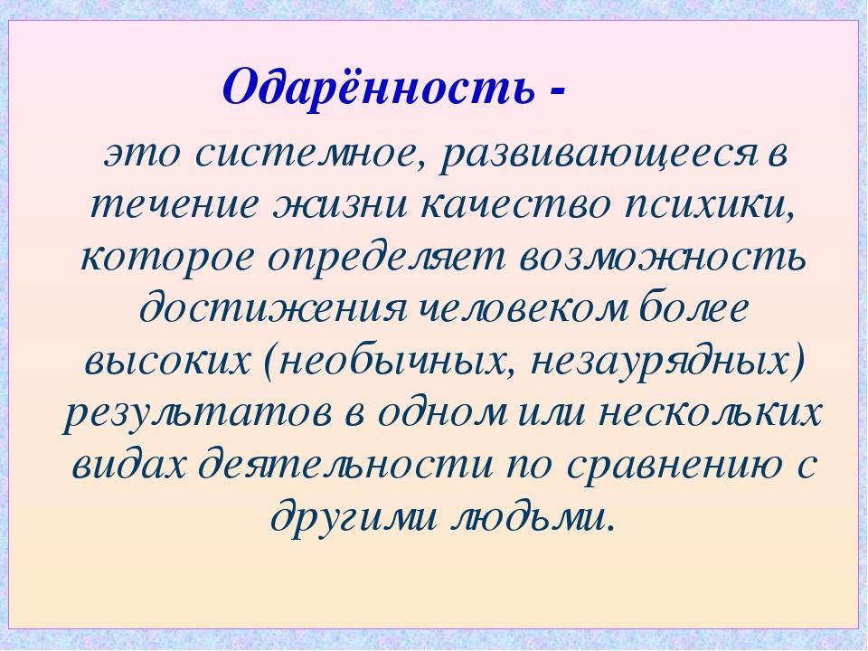 Одарённость - это системное, развивающееся в течение жизни качество психики,...