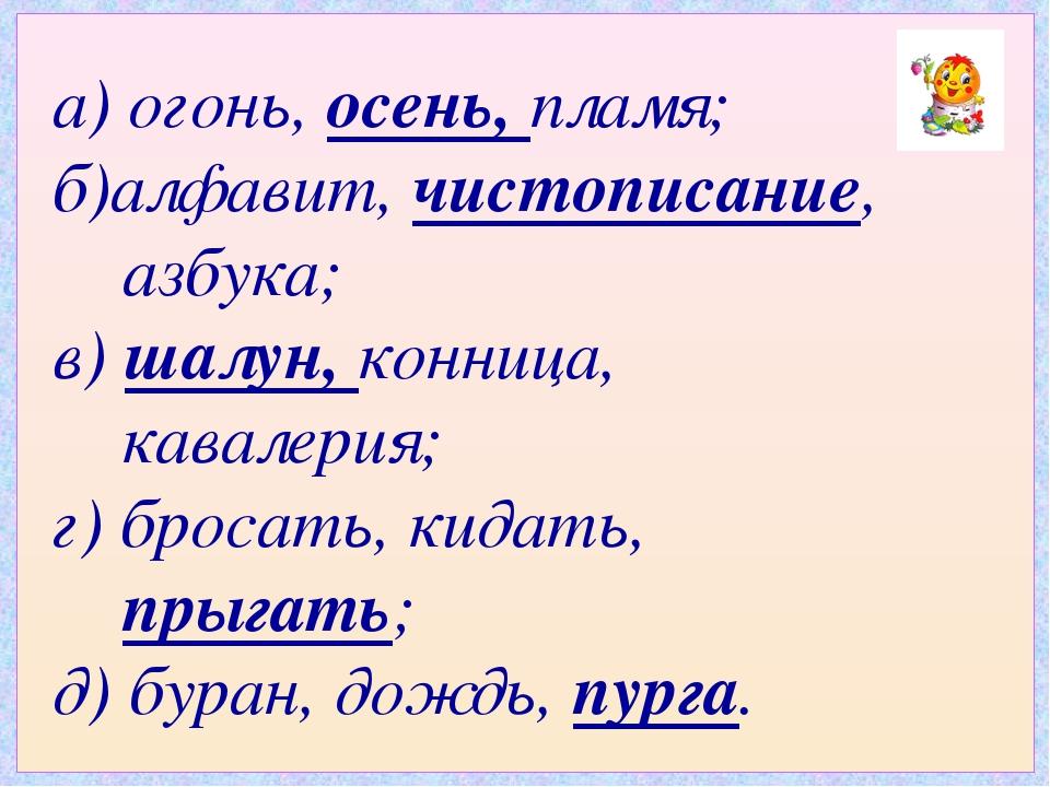 а) огонь, осень, пламя; б)алфавит, чистописание, азбука; в) шалун, конница, к...