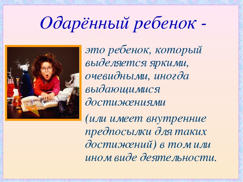 Одарённый ребенок - это ребенок, который выделяется яркими, очевидными, иногд...