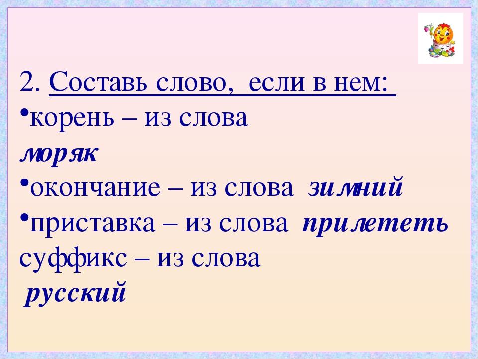 2. Составь слово, если в нем: корень – из слова моряк окончание – из слова зи...