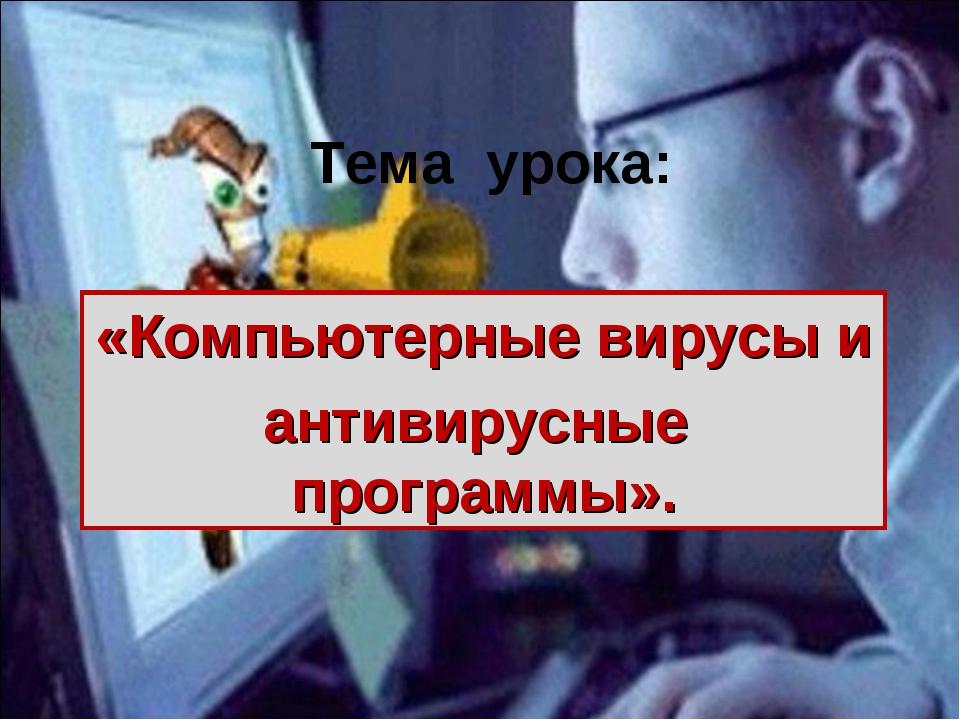 Тема урока: «Компьютерные вирусы и антивирусные программы».