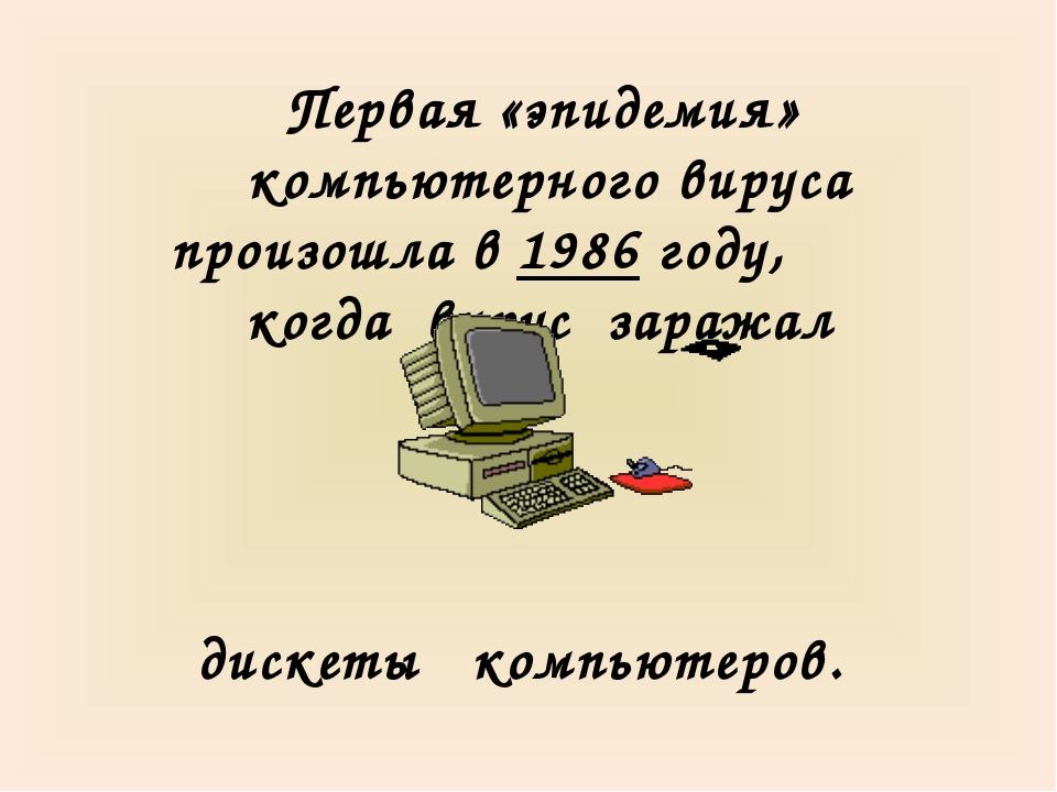 Первая «эпидемия» компьютерного вируса произошла в 1986 году, когда вирус за...