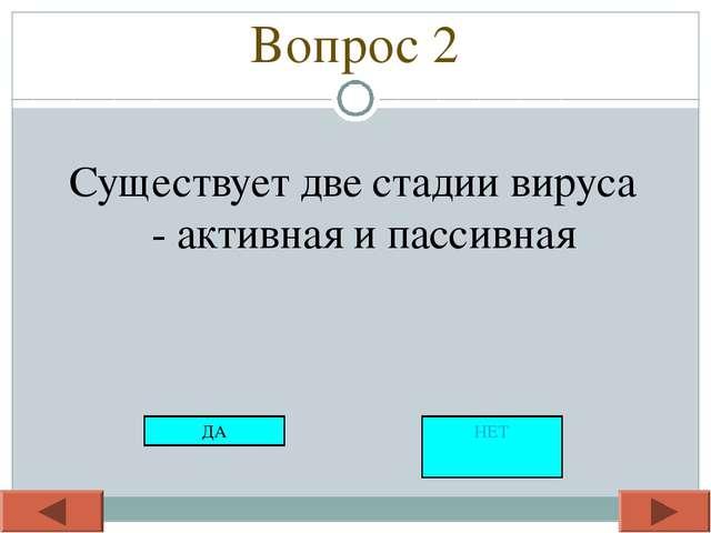 Вопрос 2 Существует две стадии вируса - активная и пассивная ДА НЕТ